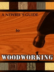 The Newbie's Guide to Woodworking ebook by Compiled by Nimbus Maker