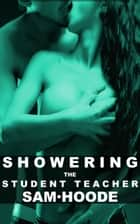 Showering the Student Teacher ebook by Sam Hoode