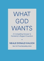 What God Wants - A Compelling Answer to Humanity's Biggest Question ebook by Neale Donald Walsch