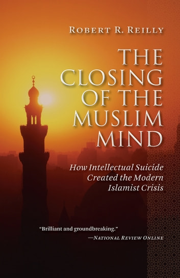 The Closing of the Muslim Mind - How Intellectual Suicide Created the Modern Islamist Crisis ebook by Robert R. Reilly