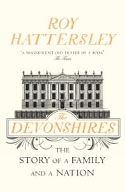 The Devonshires - The Story of a Family and a Nation ebook by Roy Hattersley