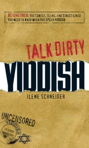 Talk Dirty Yiddish: Beyond Drek: The Curses, Slang, and Street Lingo You Need to Know When You Speak Yiddish ebook by Schneider, Ilene