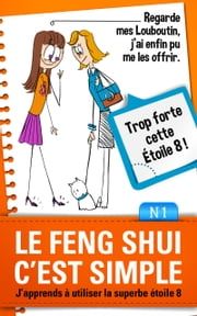 Le Feng Shui c'est Simple - j'apprends à utiliser la superbe étoile 8 ebook by Elodie Faucon,Florence Jaquier