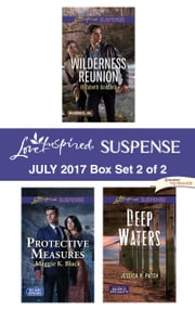 Harlequin Love Inspired Suspense July 2017 - Box Set 2 of 2 - Wilderness Reunion\Protective Measures\Deep Waters ebook by Elizabeth Goddard, Maggie K. Black, Jessica R. Patch