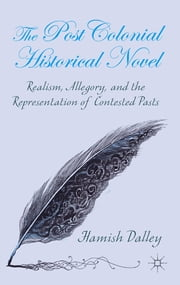 The Postcolonial Historical Novel - Realism, Allegory, and the Representation of Contested Pasts ebook by Hamish Dalley