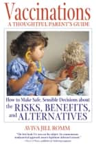 Vaccinations: A Thoughtful Parent's Guide - How to Make Safe, Sensible Decisions about the Risks, Benefits, and Alternatives ebook by Aviva Jill Romm