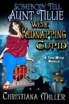 Somebody Tell Aunt Tillie We're Kidnapping Cupid - A Toad Witch Novella ebook de Christiana Miller