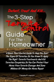 Detect, Treat and Kill…The 3-Step Termite Control Guide For The Homeowner - A Pest Control Guide To Help You Spot The Signs Of Termites So You Can Kill Termites Completely And Protect Your Home From Termite Damage So You Can Save Millions Of Money On Home Repair ebook by Cassidy P. Juanich