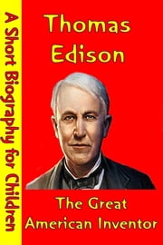 Thomas Edison : The Great American Inventor - (A Short Biography for Children) ebook by Best Children's Biographies