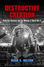Destructive Creation - American Business and the Winning of World War II ebook by Mark R. Wilson