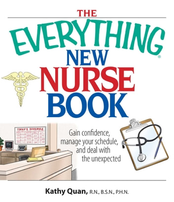 The Everything New Nurse Book - Gain Confidence, Manage your Schedule, and Deal with the Unexpected ebook by Kathy Quan
