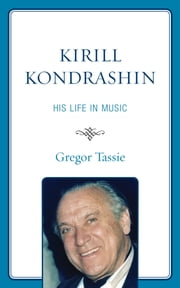 Kirill Kondrashin - His Life in Music ebook by Gregor Tassie