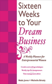 16 Weeks to Your Dream Business - A Weekly Planner for Entrepreneurial Women ebook by Nada Jones,Michelle Briody