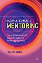 The Complete Guide to Mentoring - How to Design, Implement and Evaluate Effective Mentoring Programmes ebook by Hilarie Owen