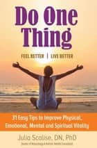 Do One Thing Feel Better\Live Better - 31 Easy Tips to Improve Physical, Emotional, Mental and Spiritual Vitality ebook by Julia Scalise DN PhD