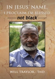 IN JESUS' NAME, I PROCLAIM I'm BLESSED Not Black ebook by Will Traylor, ThD