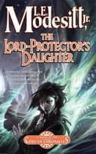 The Lord-Protector's Daughter ebook by L. E. Modesitt