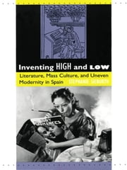 Inventing High and Low - Literature, Mass Culture, and Uneven Modernity in Spain ebook by Stephanie Sieburth