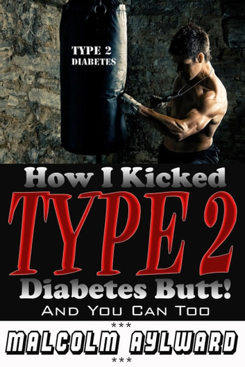 How I Kicked Type 2 Diabetes Butt! - And You Can Too ebook by Malcolm Aylward