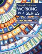Visual Guide to Working in a Series - Next Steps in Inspired Design - Gallery of 200+ Art Quilts ebook by Elizabeth Barton