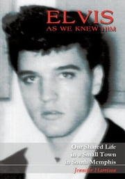 Elvis As We Knew Him - Our Shared Life in a Small Town in South Memphis ebook by Jennifer Harrison