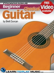 Classical Guitar Lessons for Beginners - Teach Yourself How to Play Guitar (Free Video Available) ebook by LearnToPlayMusic.com,Brett Duncan
