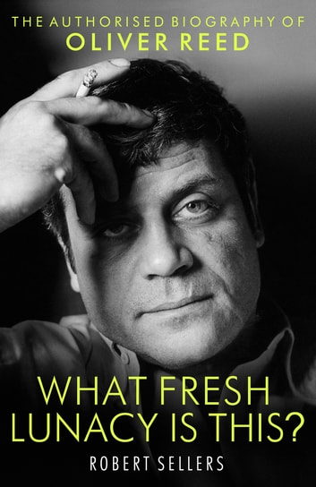 What Fresh Lunacy is This? - The Authorized Biography of Oliver Reed ebook by Robert Sellers