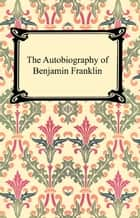 The Autobiography of Benjamin Franklin ebook by Benjamin Franklin