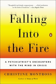 Falling Into the Fire - A Psychiatrist's Encounters with the Mind in Crisis 電子書籍 by Christine Montross