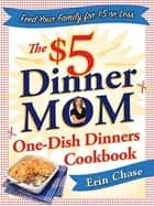 The $5 Dinner Mom One-Dish Dinners Cookbook - Feed Your Family for $5 or Less ebook by Erin Chase