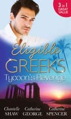 Eligible Greeks: Tycoon's Revenge: Proud Greek, Ruthless Revenge / The Power of the Legendary Greek / The Greek Millionaire's Mistress (Mills & Boon M&B) ebook by Chantelle Shaw, Catherine George, Catherine Spencer