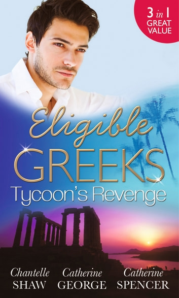 Eligible Greeks: Tycoon's Revenge: Proud Greek, Ruthless Revenge / The Power of the Legendary Greek / The Greek Millionaire's Mistress (Mills & Boon M&B) eBook by Chantelle Shaw,Catherine George,Catherine Spencer