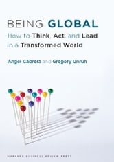 Being Global - How to Think, Act, and Lead in a Transformed World ebook by Gregory Unruh,Ángel Cabrera