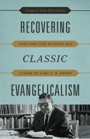 Recovering Classic Evangelicalism - Applying the Wisdom and Vision of Carl F. H. Henry ebook by Gregory Alan Thornbury