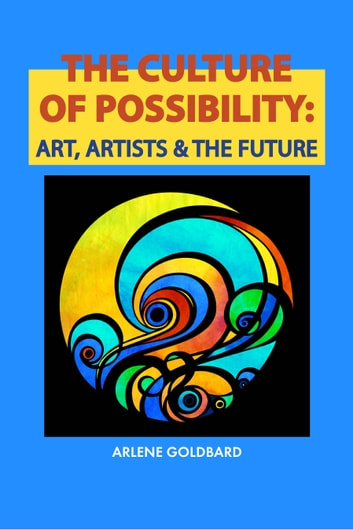 The Culture of Possibility - Art, Artists & The Future ebook by Arlene Goldbard