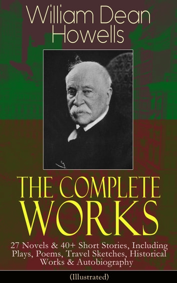 The Complete Works of William Dean Howells - 27 Novels & 40+ Short Stories, Including Plays, Poems, Travel Sketches, Historical Works & Autobiography (Illustrated) ebook by William Dean Howells