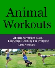 Animal Workouts: Animal Movement Based Bodyweight Training For Everyone ebook by David Nordmark