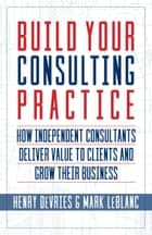 Build Your Consulting Practice - How Independent Consultants Deliver Value to Clients and Grow Their Business ebook by Mark LeBlanc, Henry DeVries