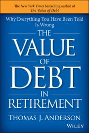 The Value of Debt in Retirement - Why Everything You Have Been Told Is Wrong ebook by Thomas J. Anderson
