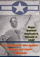 The Strategic Air War Against Germany and Japan: A Memoir ebook by Major General Haywood S. Hansell Jr. USAF