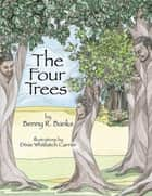 The Four Trees ebook by Benny R Banks, Dixie W Carrier, Stillwell H Calvin