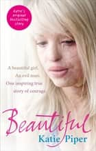 Beautiful - A beautiful girl. An evil man. One inspiring true story of courage ebook by Katie Piper