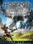 Horizon Zero Dawn Game Guide Unofficial ebook by The Yuw