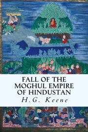 Fall of the Moghul Empire of Hindustan ebook by H.G. Keene