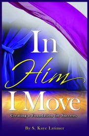 In Him I Move - Creating a Foundation for Success ebook by S. Kaye Latimer
