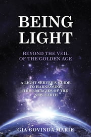 BEING LIGHT Beyond the Veil of The Golden Age - A Light Server's Guide to Harnessing the Energies of the New Earth ebook by Gia Govinda Marie