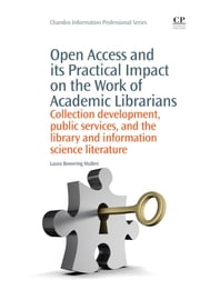 Open Access and its Practical Impact on the Work of Academic Librarians - Collection Development, Public Services, and the Library and Information Science Literature ebook by Laura Bowering Mullen