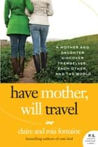 Have Mother, Will Travel - A Mother and Daughter Discover Themselves, Each Other, and the World ebook by Claire Fontaine, Mia Fontaine