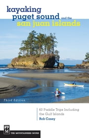 Kayaking Puget Sound & the San Juan Islands - 60 Trips in Northwest Inland Waters, Including the Gulf Islands, 3rd Edition ebook by Rob Casey