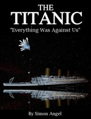 The Titanic - Everything Was Against Us ebook by Simon Angel